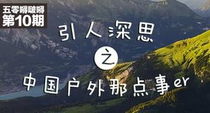 五零嘚啵嘚第十期,引人深思之中国户外那点事